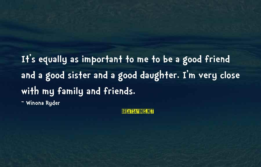 Friends More Important Than Family Sayings By Winona Ryder: It's equally as important to me to be a good friend and a good sister