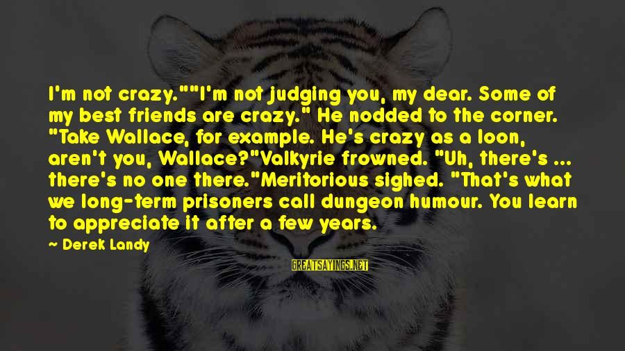 """Friends Not There For You Sayings By Derek Landy: I'm not crazy.""""""""I'm not judging you, my dear. Some of my best friends are crazy."""""""