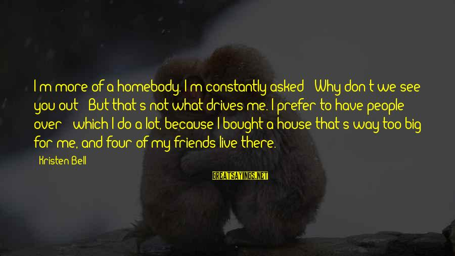 Friends Not There For You Sayings By Kristen Bell: I'm more of a homebody. I'm constantly asked: 'Why don't we see you out?' But