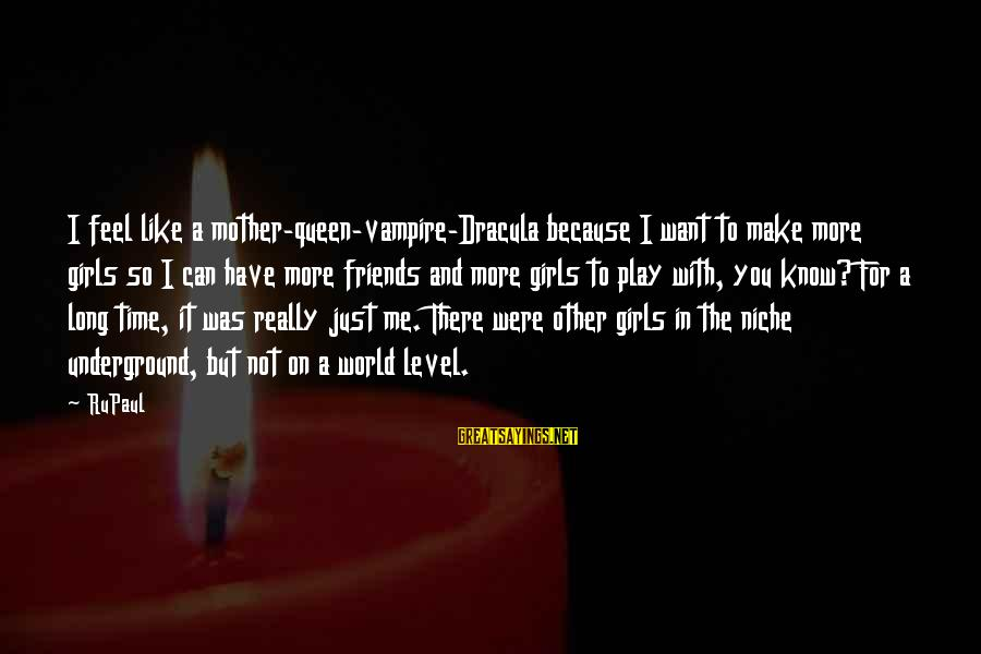 Friends Not There For You Sayings By RuPaul: I feel like a mother-queen-vampire-Dracula because I want to make more girls so I can