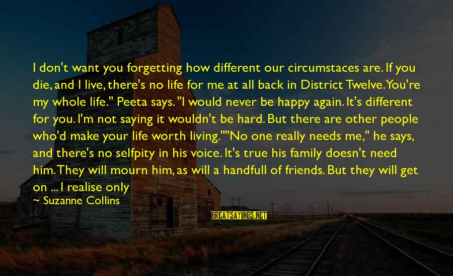 Friends Not There For You Sayings By Suzanne Collins: I don't want you forgetting how different our circumstaces are. If you die, and I