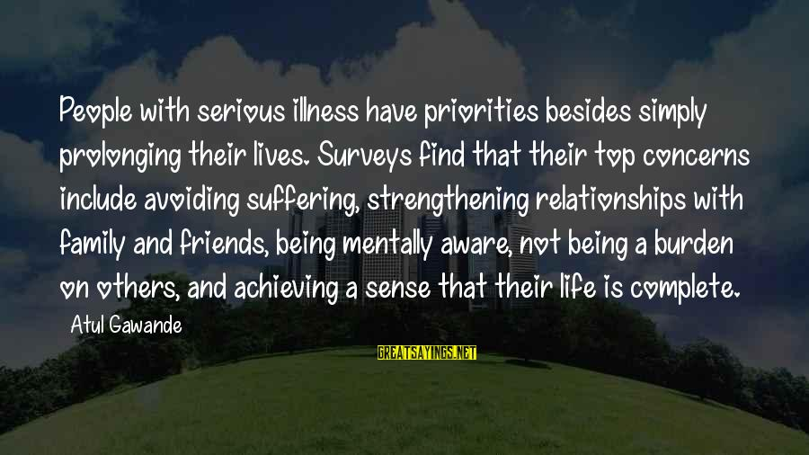 Friends Priorities Sayings By Atul Gawande: People with serious illness have priorities besides simply prolonging their lives. Surveys find that their