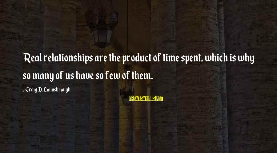 Friends Priorities Sayings By Craig D. Lounsbrough: Real relationships are the product of time spent, which is why so many of us
