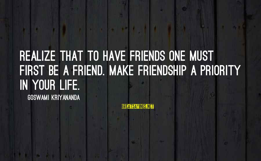 Friends Priorities Sayings By Goswami Kriyananda: Realize that to have friends one must first be a friend. Make friendship a priority