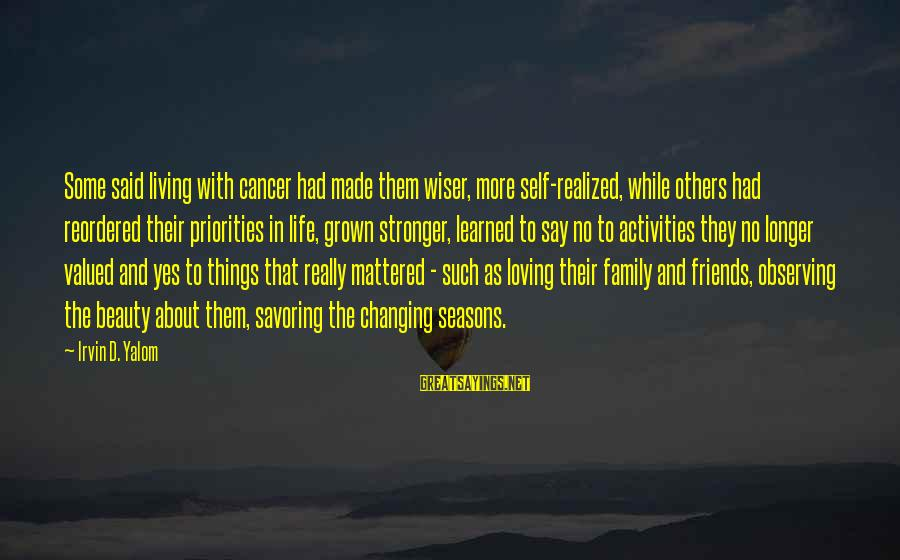 Friends Priorities Sayings By Irvin D. Yalom: Some said living with cancer had made them wiser, more self-realized, while others had reordered