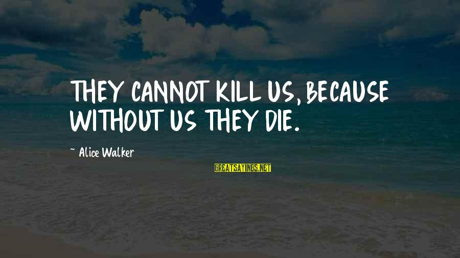 Friends Talk Behind Back Sayings By Alice Walker: THEY CANNOT KILL US, BECAUSE WITHOUT US THEY DIE.