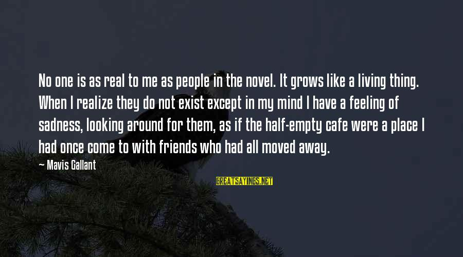 Friends That Have Moved Away Sayings By Mavis Gallant: No one is as real to me as people in the novel. It grows like