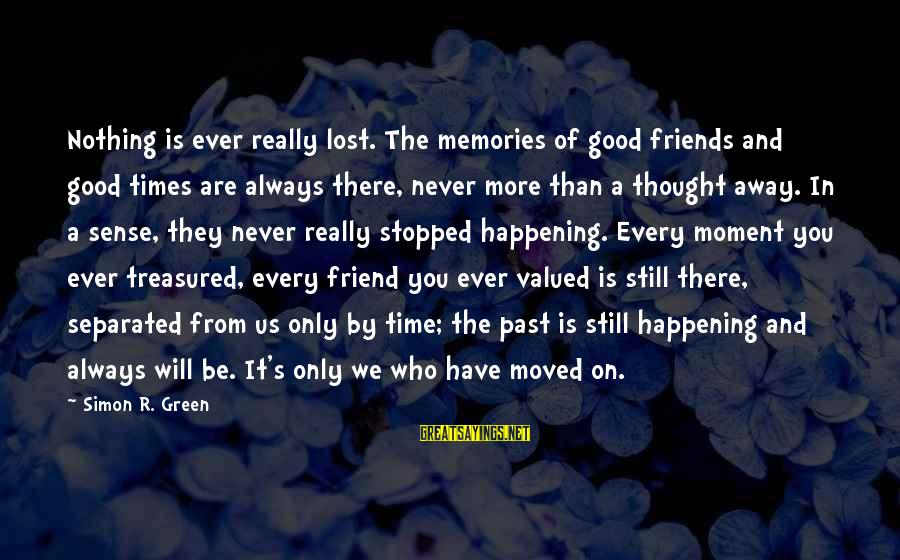 Friends That Have Moved Away Sayings By Simon R. Green: Nothing is ever really lost. The memories of good friends and good times are always