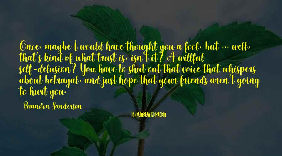 Friends That Hurt You Sayings By Brandon Sanderson: Once, maybe I would have thought you a fool, but ... well, that's kind of