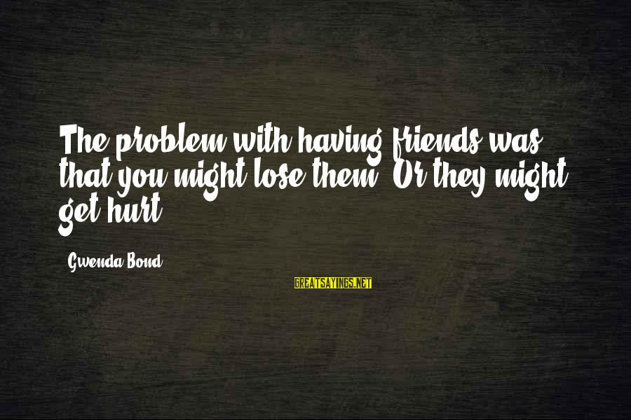 Friends That Hurt You Sayings By Gwenda Bond: The problem with having friends was that you might lose them. Or they might get