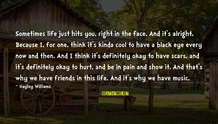 Friends That Hurt You Sayings By Hayley Williams: Sometimes life just hits you, right in the face. And it's alright. Because I, for