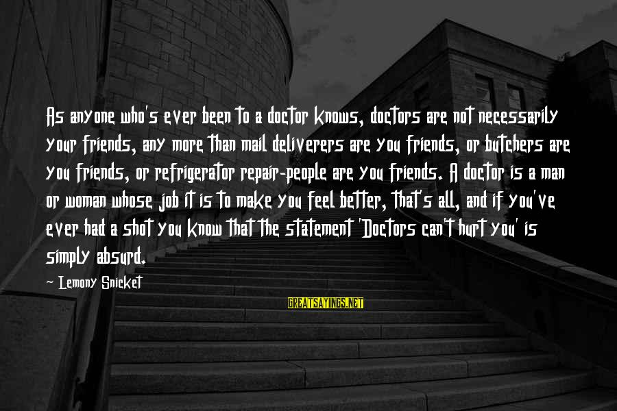 Friends That Hurt You Sayings By Lemony Snicket: As anyone who's ever been to a doctor knows, doctors are not necessarily your friends,
