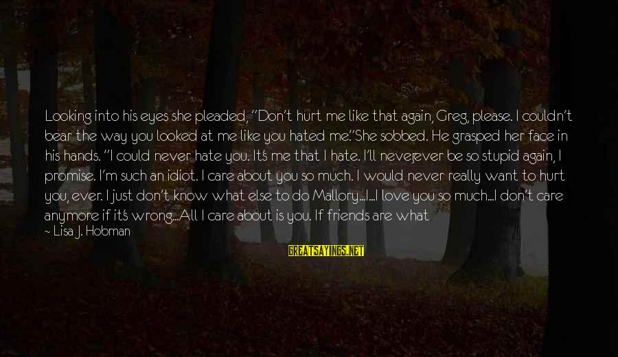 """Friends That Hurt You Sayings By Lisa J. Hobman: Looking into his eyes she pleaded, """"Don't hurt me like that again, Greg, please. I"""