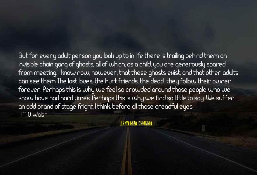 Friends That Hurt You Sayings By M O Walsh: But for every adult person you look up to in life there is trailing behind