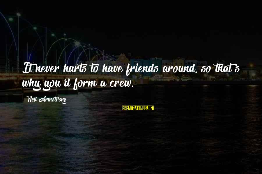 Friends That Hurt You Sayings By Neil Armstrong: It never hurts to have friends around, so that's why you'd form a crew.