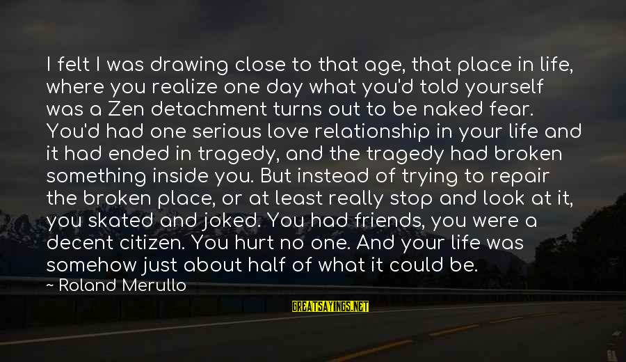 Friends That Hurt You Sayings By Roland Merullo: I felt I was drawing close to that age, that place in life, where you