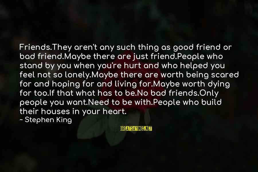 Friends That Hurt You Sayings By Stephen King: Friends.They aren't any such thing as good friend or bad friend.Maybe there are just friend.People