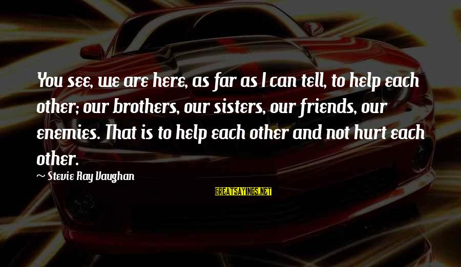 Friends That Hurt You Sayings By Stevie Ray Vaughan: You see, we are here, as far as I can tell, to help each other;