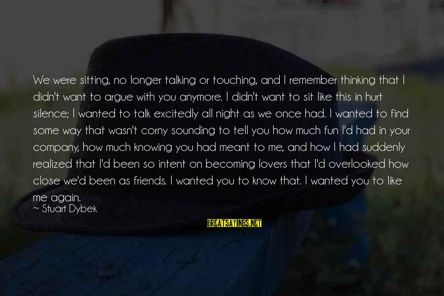 Friends That Hurt You Sayings By Stuart Dybek: We were sitting, no longer talking or touching, and I remember thinking that I didn't