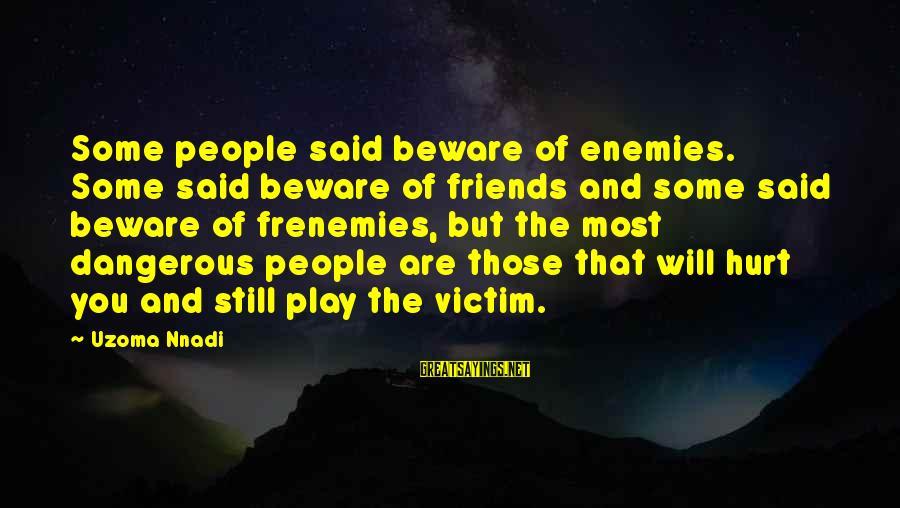 Friends That Hurt You Sayings By Uzoma Nnadi: Some people said beware of enemies. Some said beware of friends and some said beware