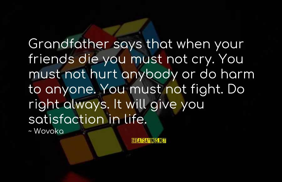 Friends That Hurt You Sayings By Wovoka: Grandfather says that when your friends die you must not cry. You must not hurt