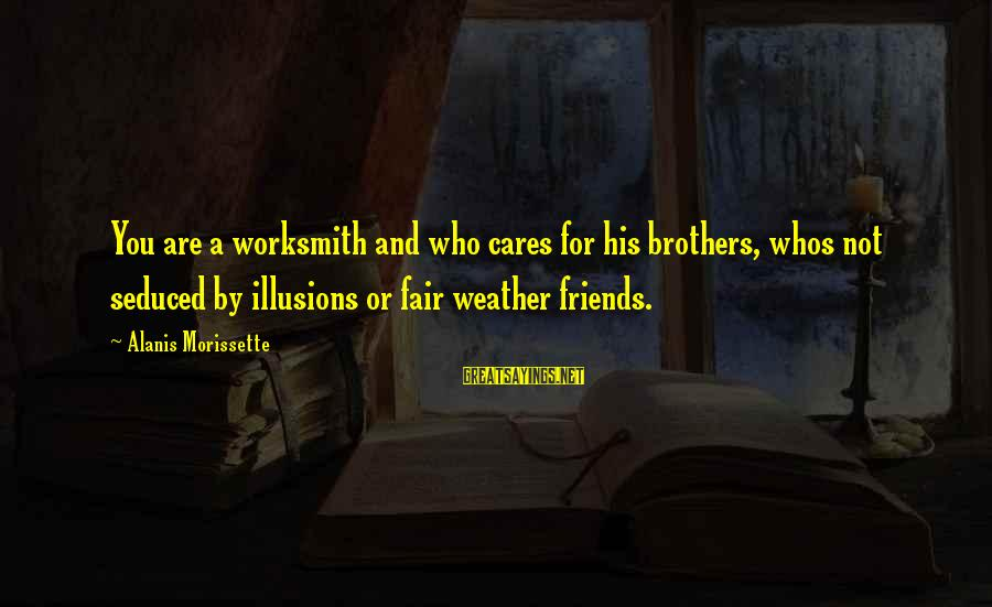 Friends Who Are Not Friends Sayings By Alanis Morissette: You are a worksmith and who cares for his brothers, whos not seduced by illusions