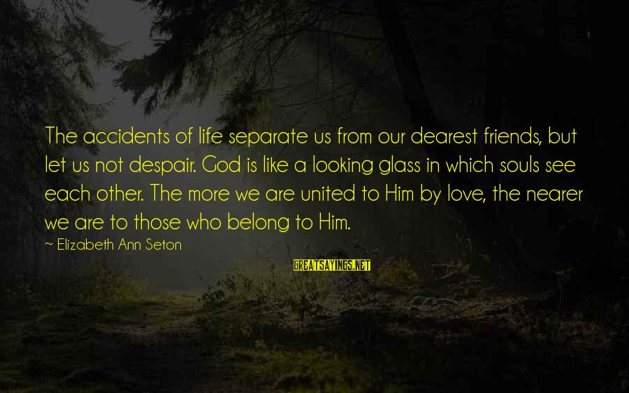 Friends Who Are Not Friends Sayings By Elizabeth Ann Seton: The accidents of life separate us from our dearest friends, but let us not despair.