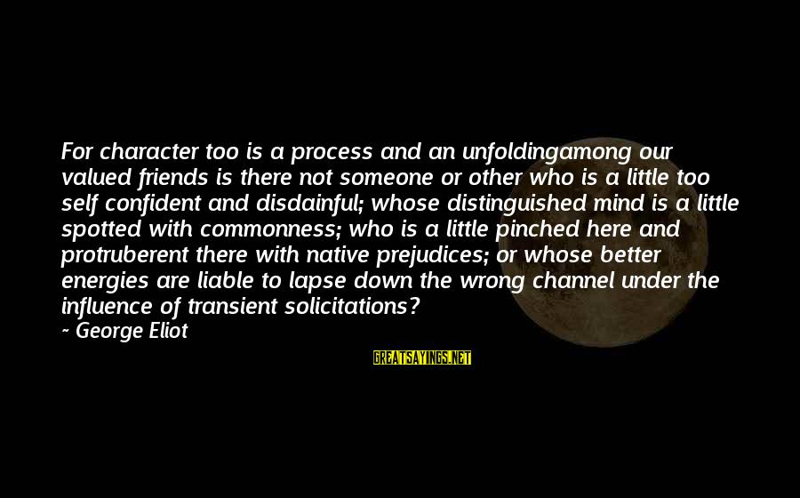 Friends Who Are Not Friends Sayings By George Eliot: For character too is a process and an unfoldingamong our valued friends is there not