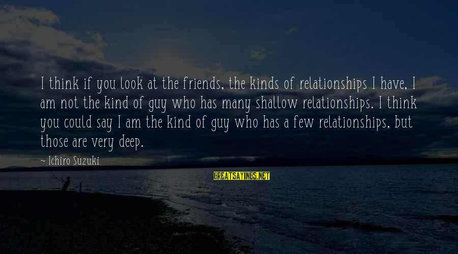 Friends Who Are Not Friends Sayings By Ichiro Suzuki: I think if you look at the friends, the kinds of relationships I have, I