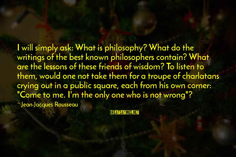 Friends Who Are Not Friends Sayings By Jean-Jacques Rousseau: I will simply ask: What is philosophy? What do the writings of the best known
