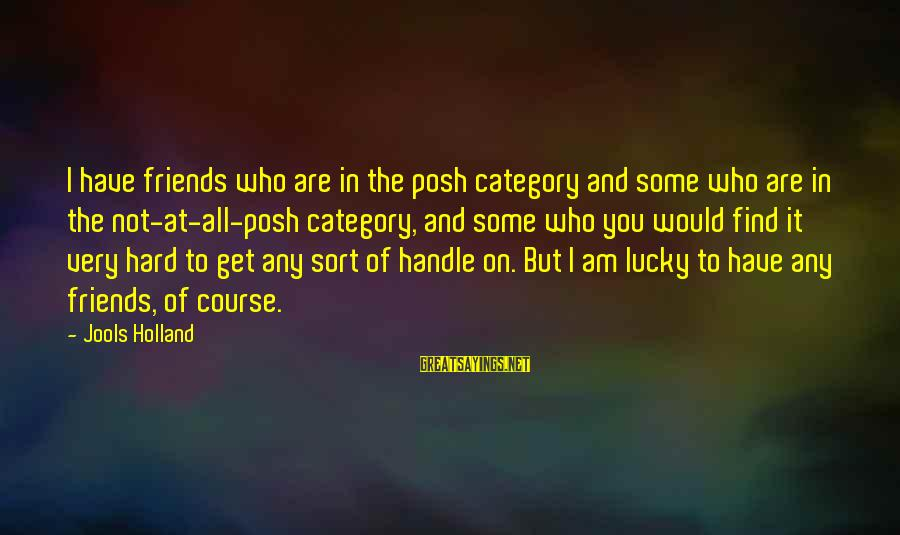 Friends Who Are Not Friends Sayings By Jools Holland: I have friends who are in the posh category and some who are in the