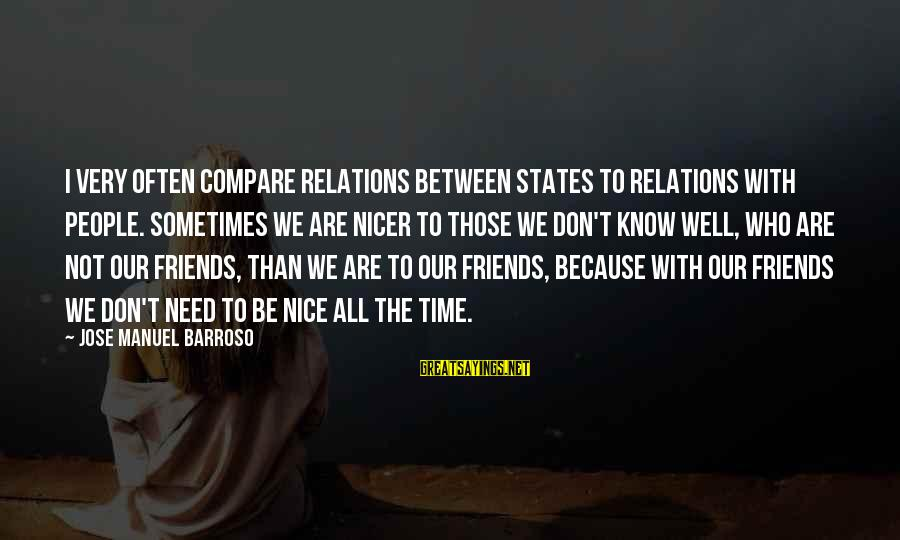 Friends Who Are Not Friends Sayings By Jose Manuel Barroso: I very often compare relations between states to relations with people. Sometimes we are nicer