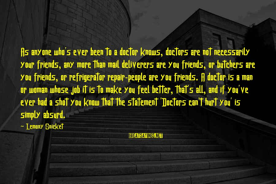Friends Who Are Not Friends Sayings By Lemony Snicket: As anyone who's ever been to a doctor knows, doctors are not necessarily your friends,