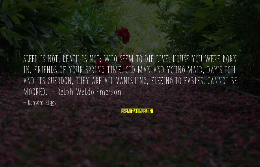 Friends Who Are Not Friends Sayings By Ransom Riggs: SLEEP IS NOT, DEATH IS NOT; WHO SEEM TO DIE LIVE. HOUSE YOU WERE BORN
