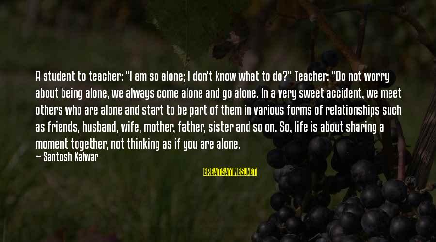 """Friends Who Are Not Friends Sayings By Santosh Kalwar: A student to teacher: """"I am so alone; I don't know what to do?"""" Teacher:"""