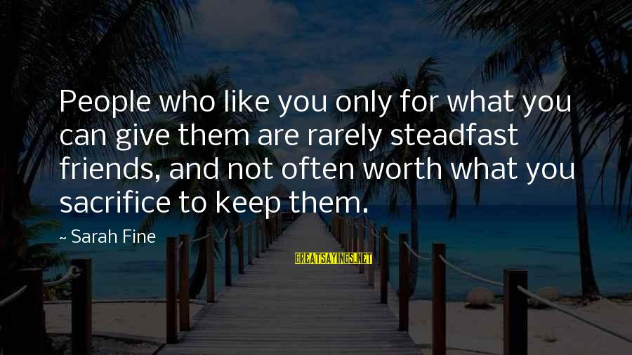 Friends Who Are Not Friends Sayings By Sarah Fine: People who like you only for what you can give them are rarely steadfast friends,