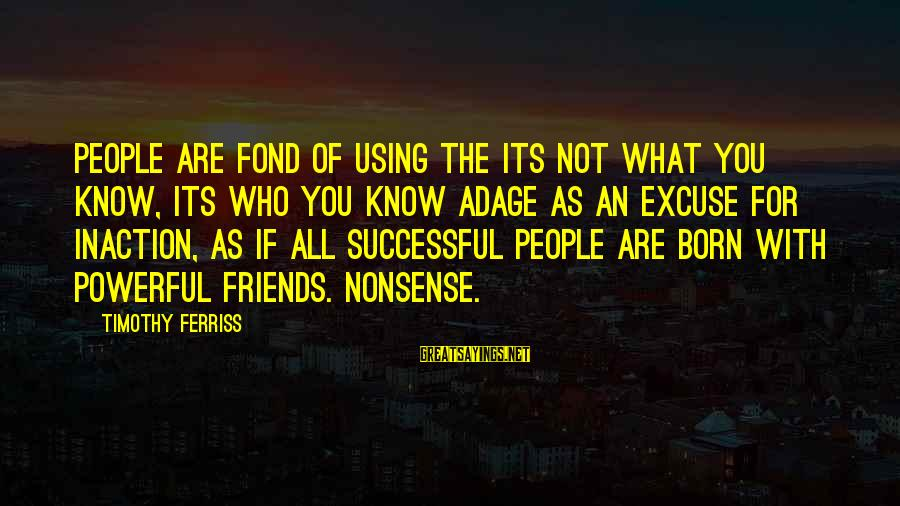 Friends Who Are Not Friends Sayings By Timothy Ferriss: People are fond of using the its not what you know, its who you know