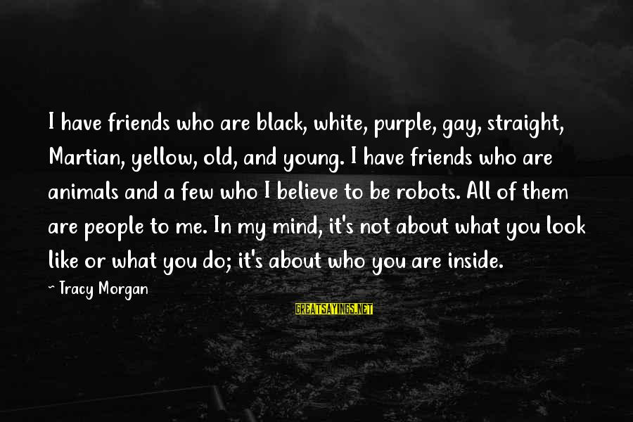 Friends Who Are Not Friends Sayings By Tracy Morgan: I have friends who are black, white, purple, gay, straight, Martian, yellow, old, and young.