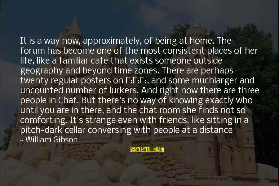 Friends Who Are Not Friends Sayings By William Gibson: It is a way now, approximately, of being at home. The forum has become one