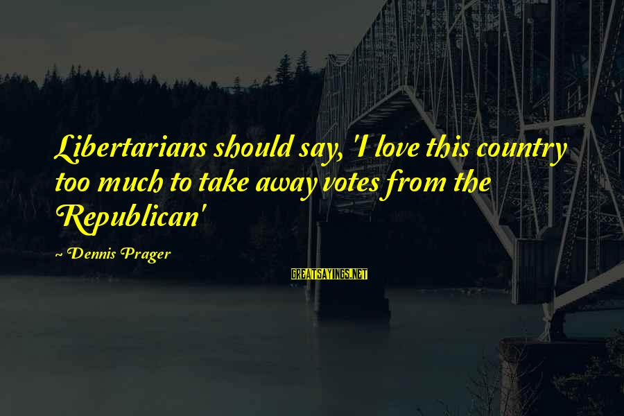 Friends Who Secretly Hate You Sayings By Dennis Prager: Libertarians should say, 'I love this country too much to take away votes from the