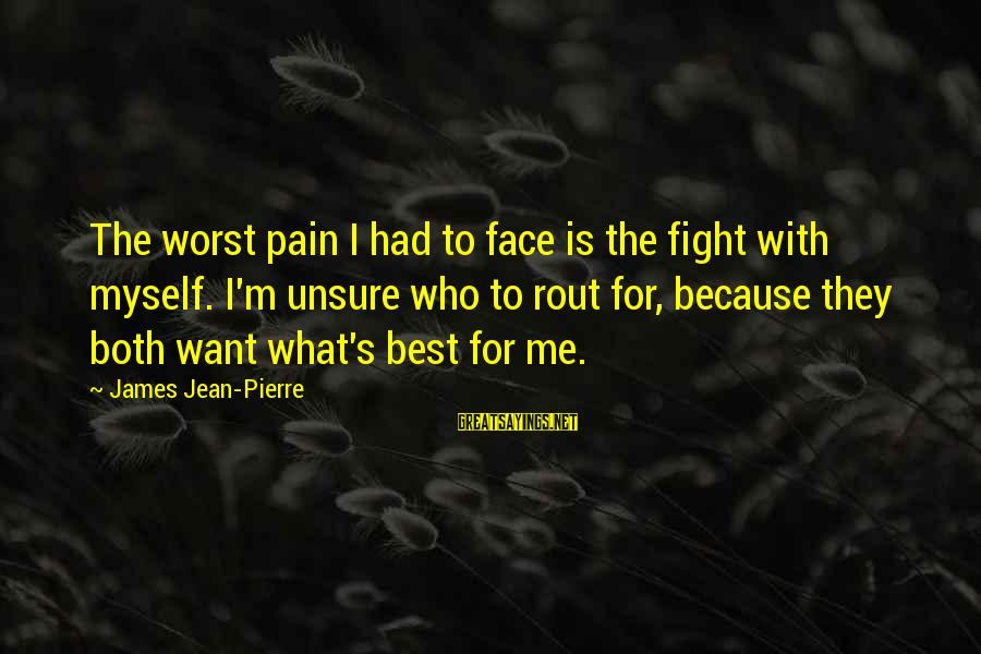 Friends Who Secretly Hate You Sayings By James Jean-Pierre: The worst pain I had to face is the fight with myself. I'm unsure who