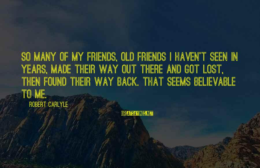 Friends You Haven't Seen In Years Sayings By Robert Carlyle: So many of my friends, old friends I haven't seen in years, made their way