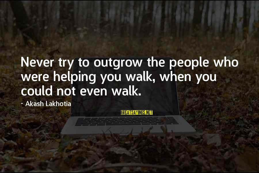Friends You Love Sayings By Akash Lakhotia: Never try to outgrow the people who were helping you walk, when you could not