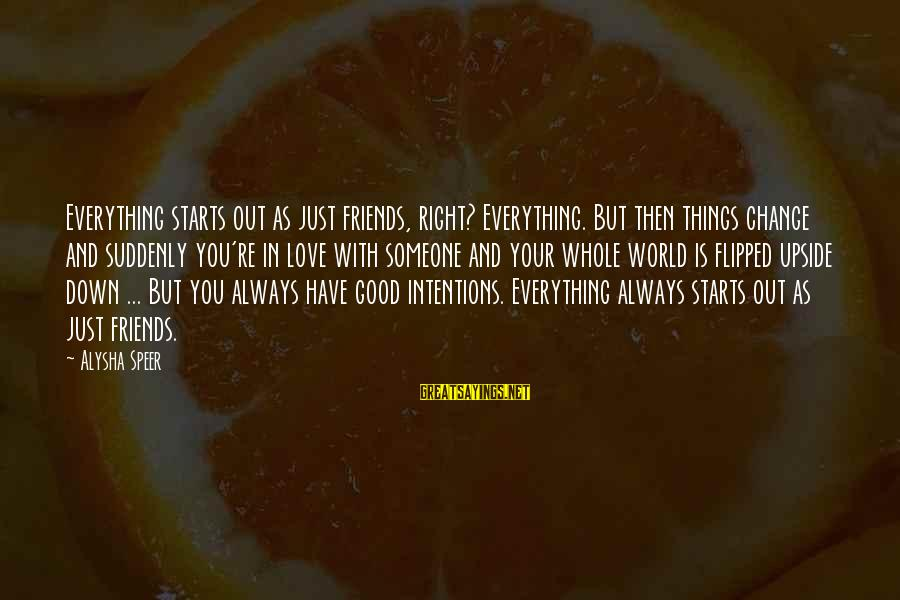 Friends You Love Sayings By Alysha Speer: Everything starts out as just friends, right? Everything. But then things change and suddenly you're