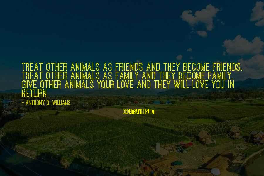 Friends You Love Sayings By Anthony D. Williams: Treat other animals as friends and they become friends. Treat other animals as family and