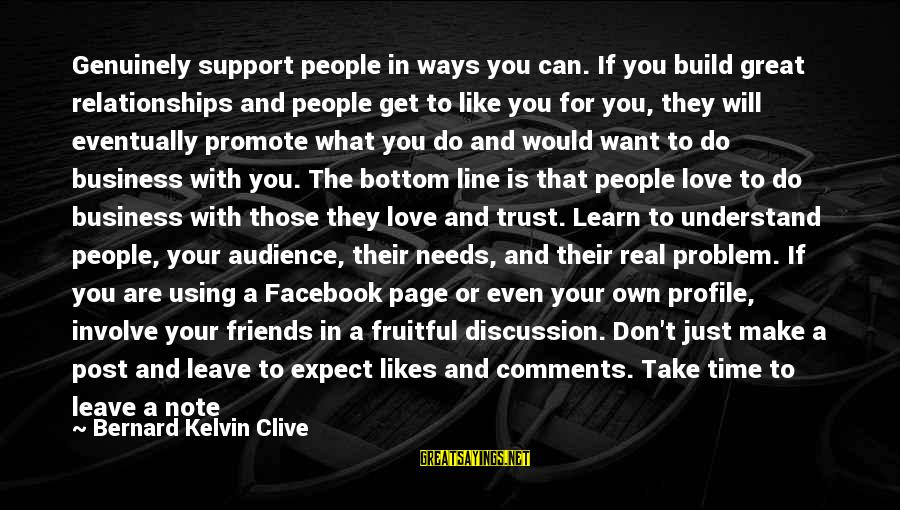 Friends You Love Sayings By Bernard Kelvin Clive: Genuinely support people in ways you can. If you build great relationships and people get