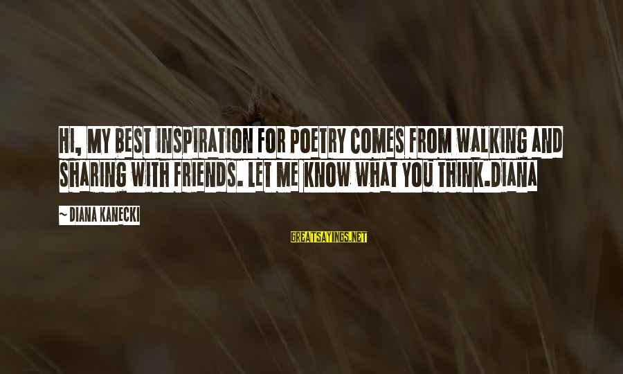 Friends You Love Sayings By Diana Kanecki: Hi, My best inspiration for poetry comes from walking and sharing with friends. Let me