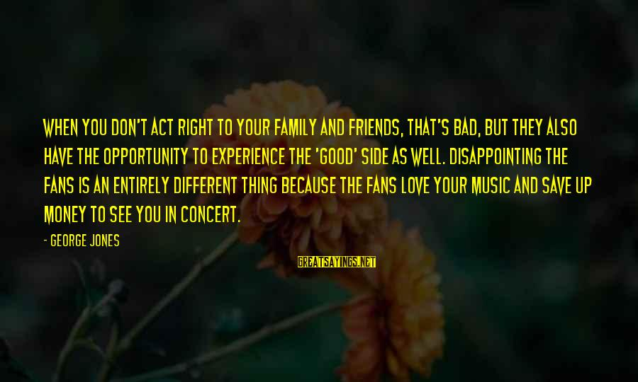 Friends You Love Sayings By George Jones: When you don't act right to your family and friends, that's bad, but they also