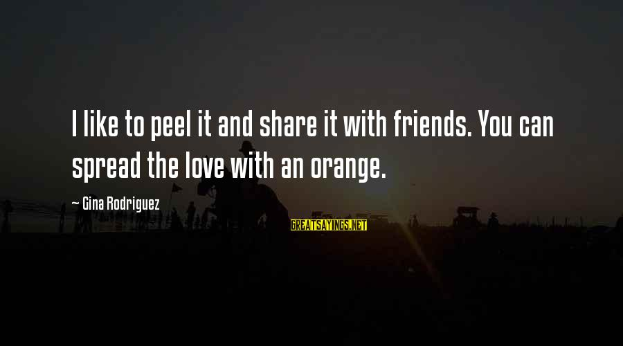 Friends You Love Sayings By Gina Rodriguez: I like to peel it and share it with friends. You can spread the love