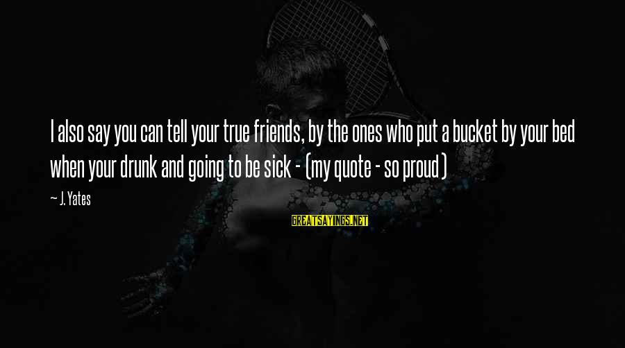 Friends You Love Sayings By J. Yates: I also say you can tell your true friends, by the ones who put a